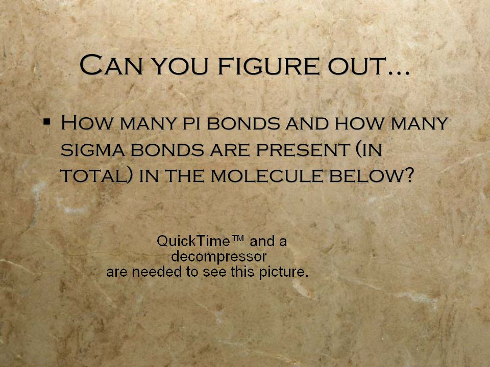 Can you figure out…  How many pi bonds and how many sigma bonds are present (in total) in the molecule below