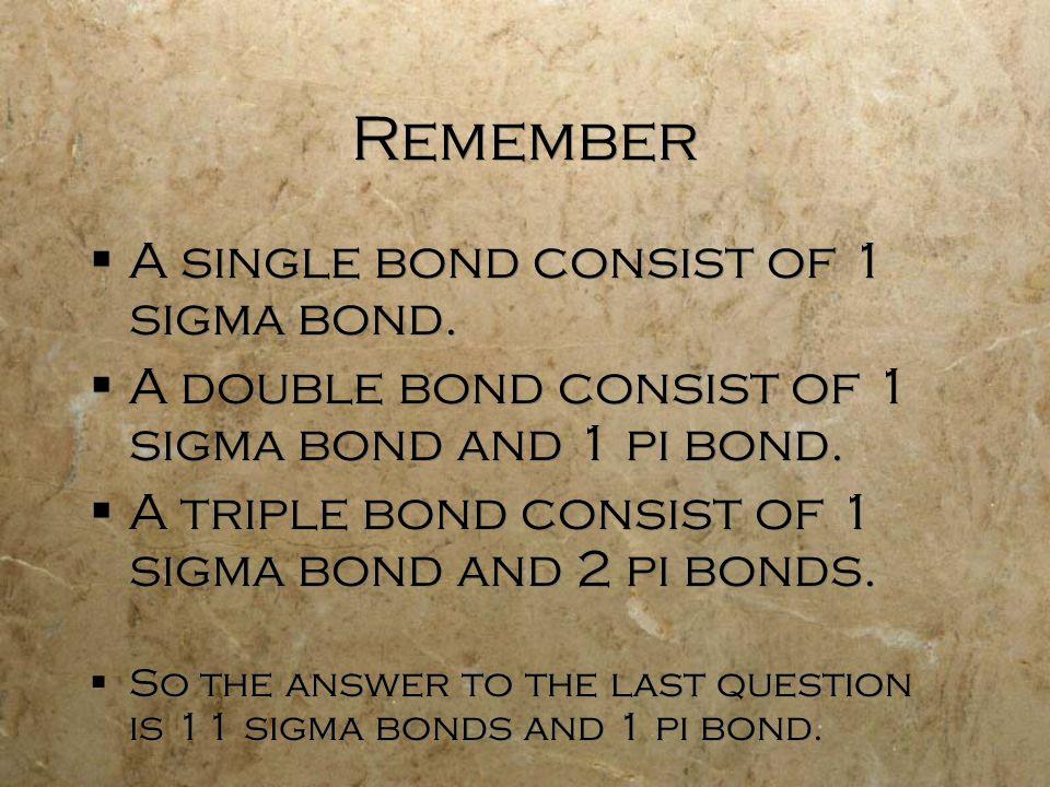 Remember  A single bond consist of 1 sigma bond.  A double bond consist of 1 sigma bond and 1 pi bond.  A triple bond consist of 1 sigma bond and 2