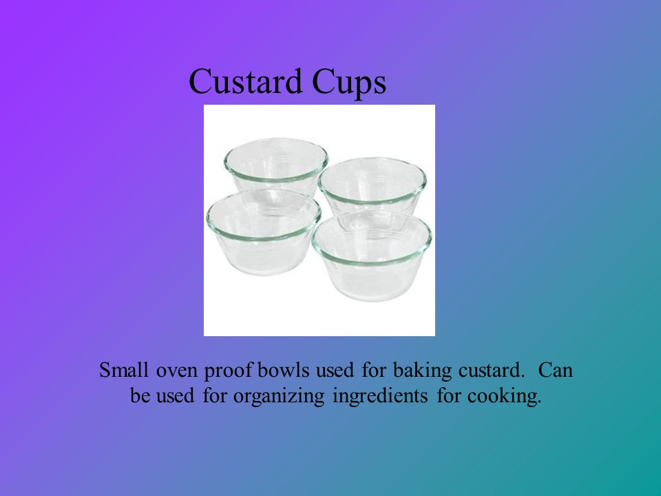 Custard Cups Small oven proof bowls used for baking custard. Can be used for organizing ingredients for cooking.