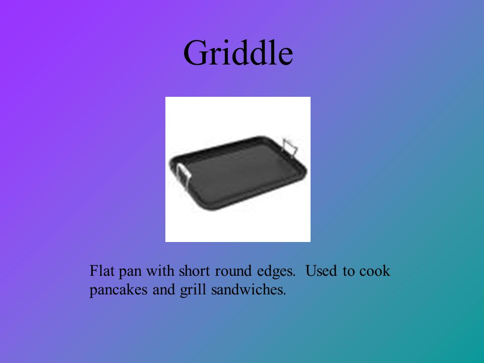 Griddle Flat pan with short round edges. Used to cook pancakes and grill sandwiches.