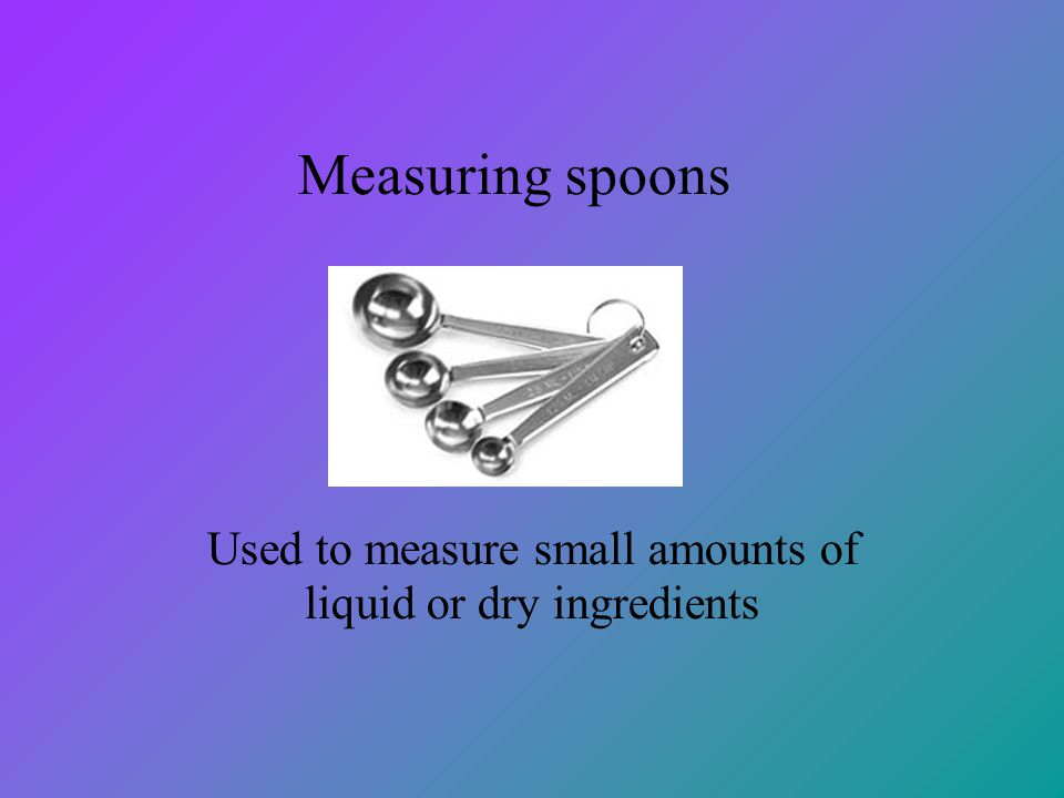 Measuring spoons Used to measure small amounts of liquid or dry ingredients