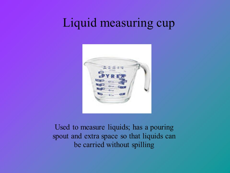 Liquid measuring cup Used to measure liquids; has a pouring spout and extra space so that liquids can be carried without spilling