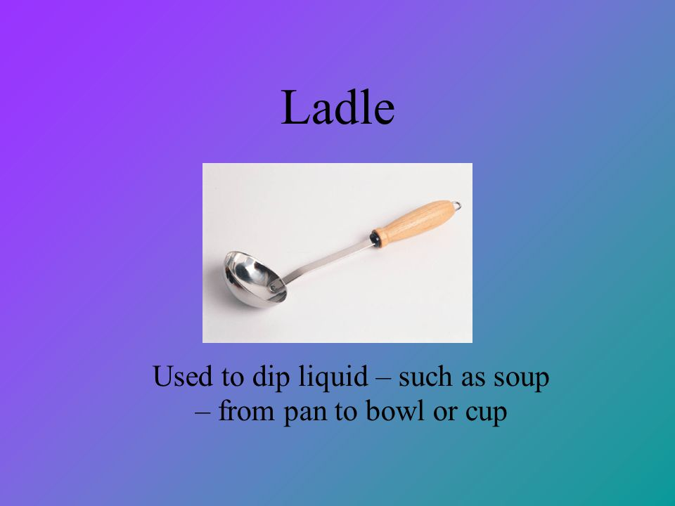 Ladle Used to dip liquid – such as soup – from pan to bowl or cup