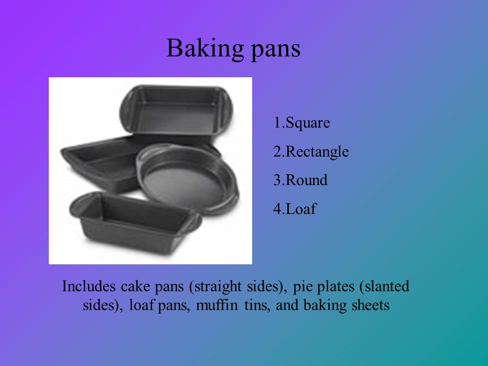 Baking pans 1.Square 2.Rectangle 3.Round 4.Loaf Includes cake pans (straight sides), pie plates (slanted sides), loaf pans, muffin tins, and baking sh