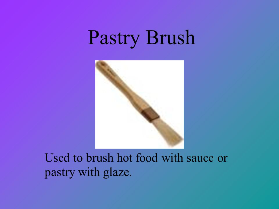 Pastry Brush Used to brush hot food with sauce or pastry with glaze.