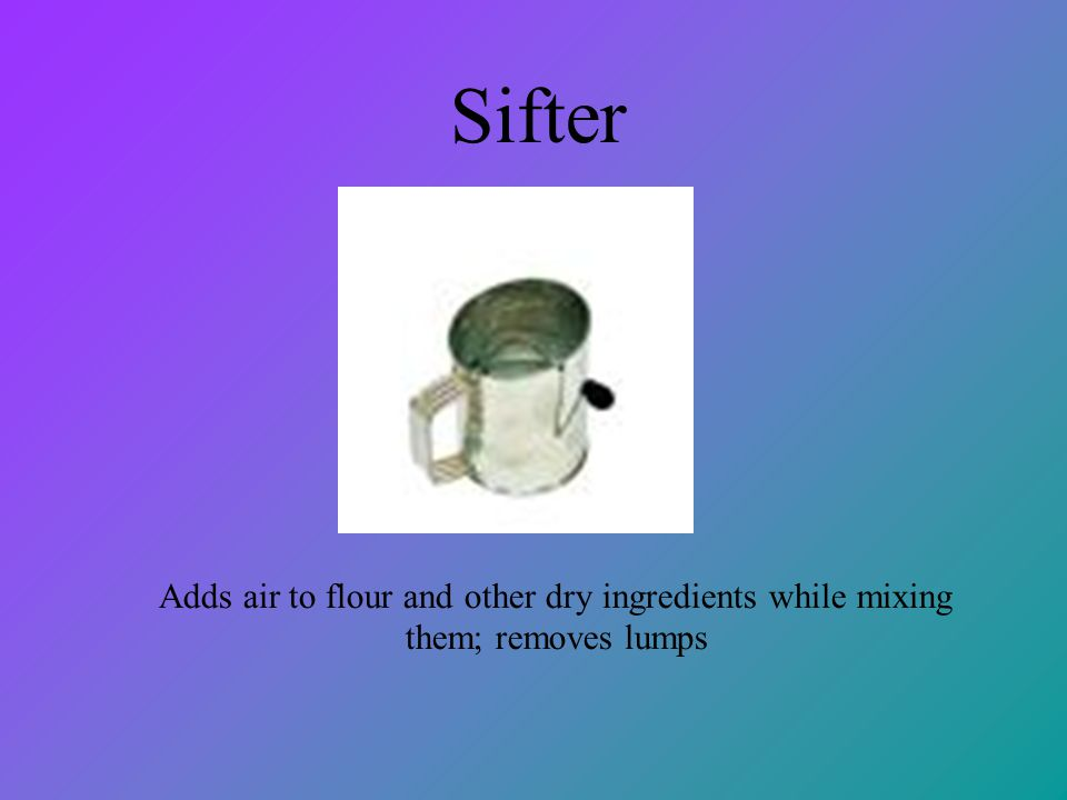 Sifter Adds air to flour and other dry ingredients while mixing them; removes lumps