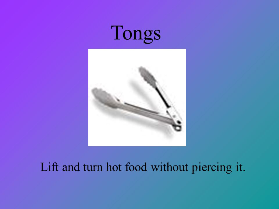 Tongs Lift and turn hot food without piercing it.