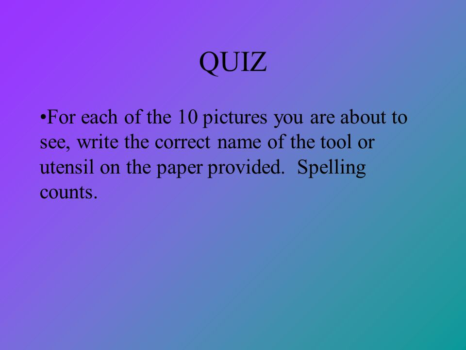 QUIZ For each of the 10 pictures you are about to see, write the correct name of the tool or utensil on the paper provided. Spelling counts.