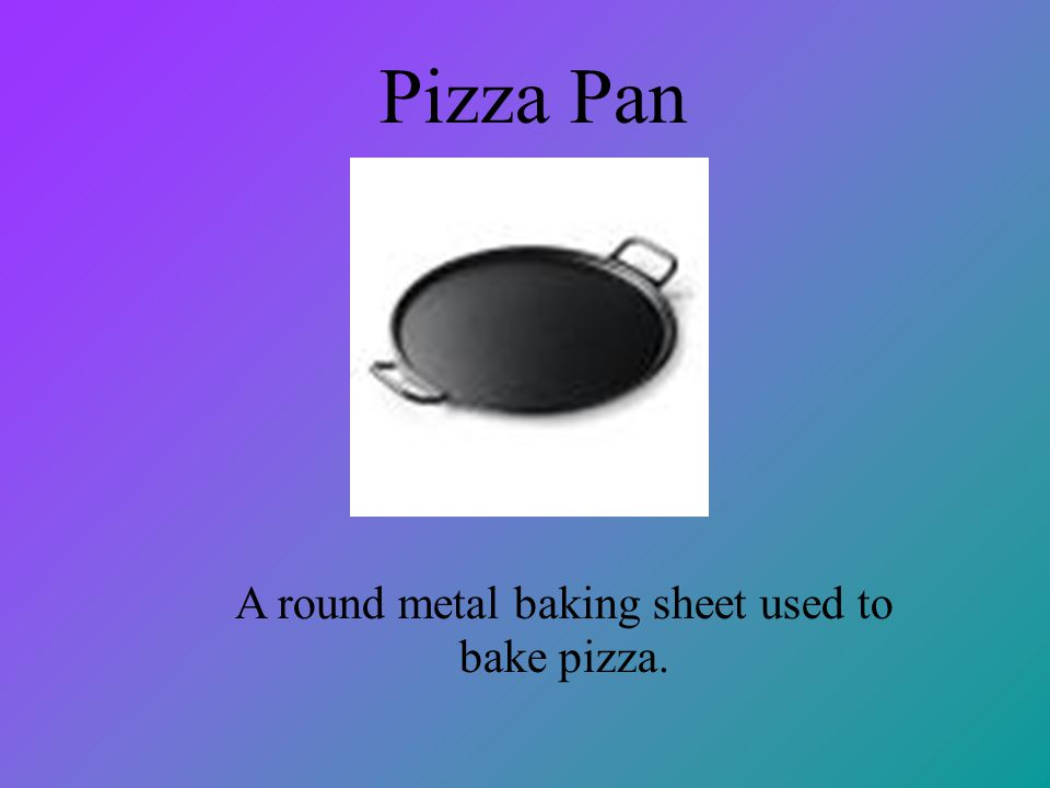 Pizza Pan A round metal baking sheet used to bake pizza.