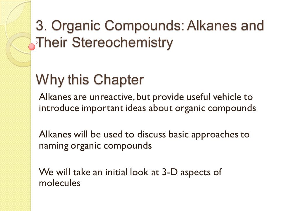3. Organic Compounds: Alkanes and Their Stereochemistry Why this Chapter Alkanes are unreactive, but provide useful vehicle to introduce important ide