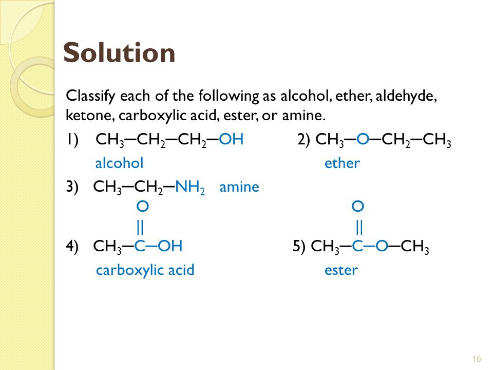 16 Solution Classify each of the following as alcohol, ether, aldehyde, ketone, carboxylic acid, ester, or amine. 1)CH 3 ─ CH 2 ─ CH 2 ─ OH 2) CH 3 ─