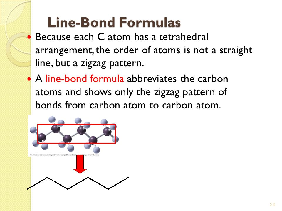 24 Line-Bond Formulas Because each C atom has a tetrahedral arrangement, the order of atoms is not a straight line, but a zigzag pattern. A line-bond