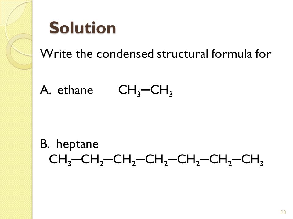 29 Solution Write the condensed structural formula for A. ethane CH 3 ─ CH 3 B. heptane CH 3 ─ CH 2 ─ CH 2 ─ CH 2 ─ CH 2 ─ CH 2 ─ CH 3