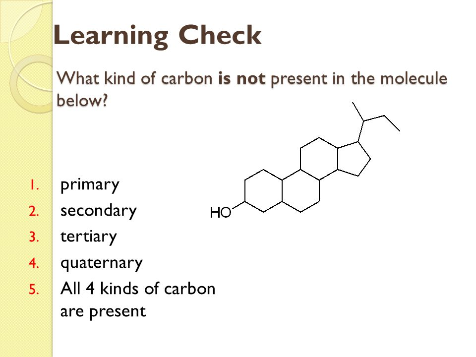 What kind of carbon is not present in the molecule below? 1. primary 2. secondary 3. tertiary 4. quaternary 5. All 4 kinds of carbon are present Learn