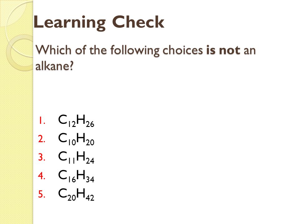 Which of the following choices is not an alkane? 1. C 12 H 26 2. C 10 H 20 3. C 11 H 24 4. C 16 H 34 5. C 20 H 42 Learning Check