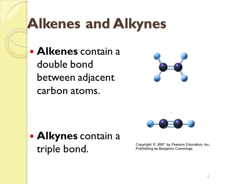 4 Alkenes and Alkynes Alkenes contain a double bond between adjacent carbon atoms. Alkynes contain a triple bond. Copyright © 2007 by Pearson Educatio