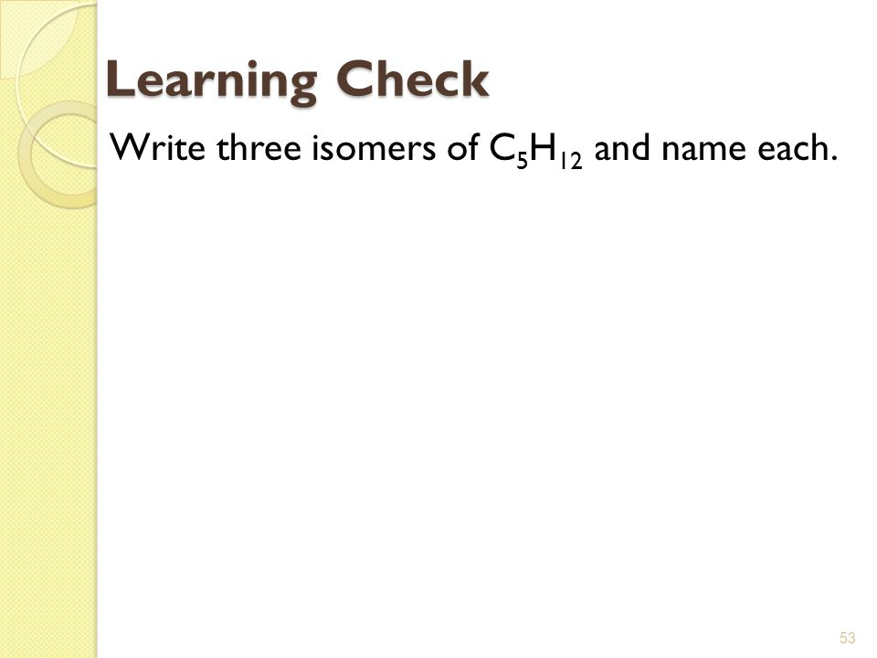 53 Write three isomers of C 5 H 12 and name each. Learning Check