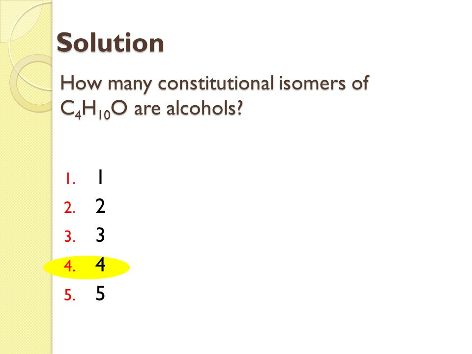 How many constitutional isomers of C 4 H 10 O are alcohols? 1. 1 2. 2 3. 3 4. 4 5. 5 Solution