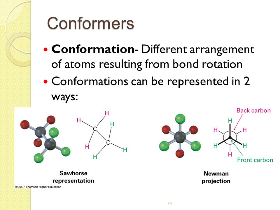 75 Conformers Conformation- Different arrangement of atoms resulting from bond rotation Conformations can be represented in 2 ways: