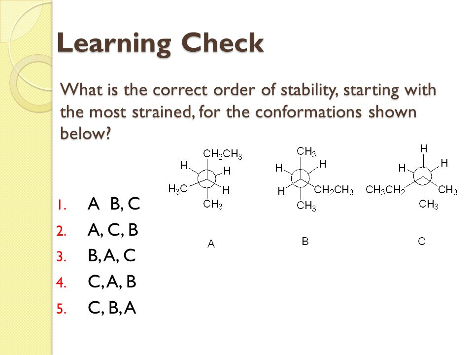 What is the correct order of stability, starting with the most strained, for the conformations shown below? 1. A B, C 2. A, C, B 3. B, A, C 4. C, A, B