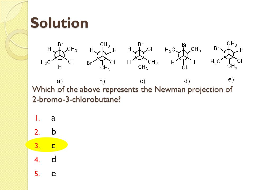 Which of the above represents the Newman projection of 2-bromo-3-chlorobutane? 1. a 2. b 3. c 4. d 5. e Solution