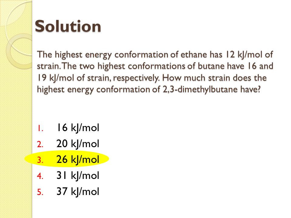 The highest energy conformation of ethane has 12 kJ/mol of strain. The two highest conformations of butane have 16 and 19 kJ/mol of strain, respective