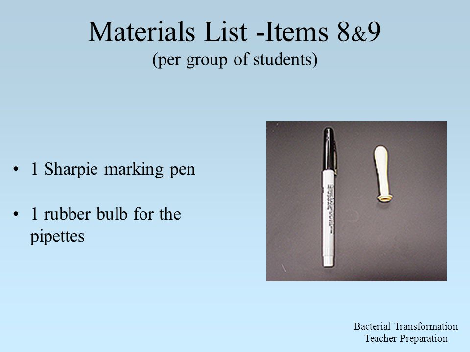 Materials List -Items 8 & 9 (per group of students) 1 Sharpie marking pen 1 rubber bulb for the pipettes Bacterial Transformation Teacher Preparation