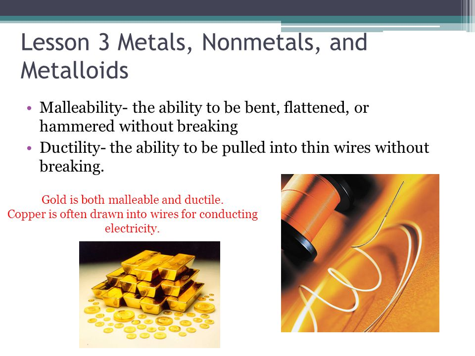 Lesson 3 Metals, Nonmetals, and Metalloids Malleability- the ability to be bent, flattened, or hammered without breaking Ductility- the ability to be
