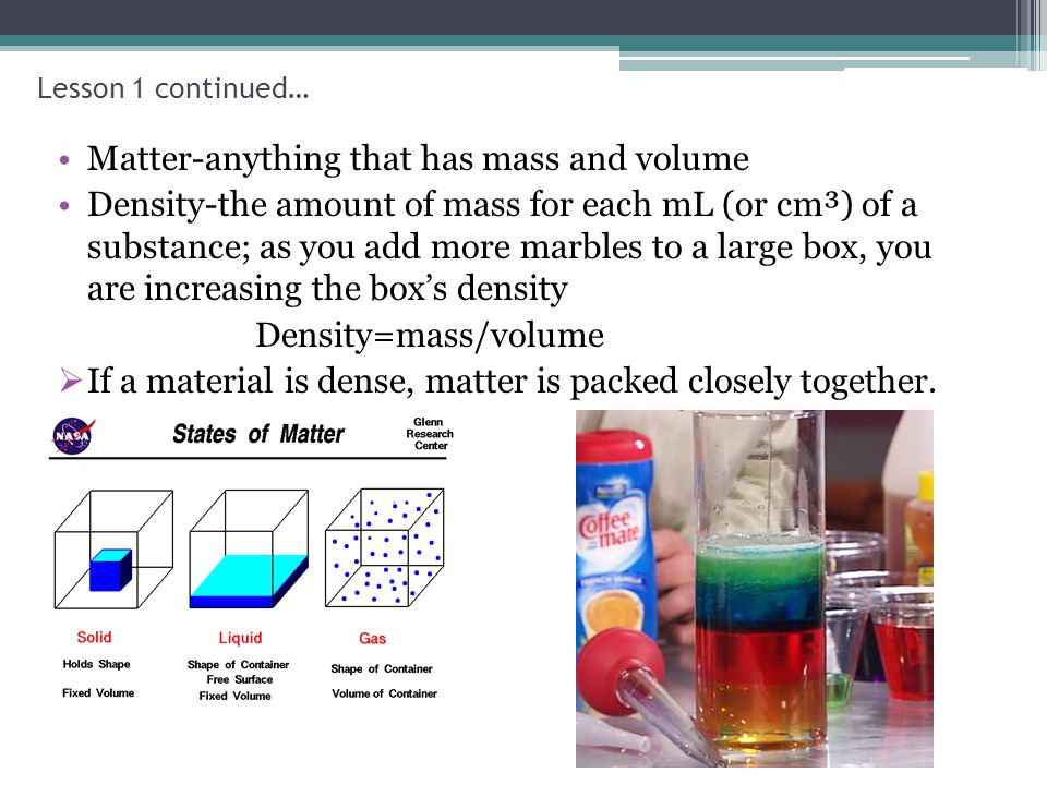 Lesson 1 continued… Matter-anything that has mass and volume Density-the amount of mass for each mL (or cm³) of a substance; as you add more marbles t