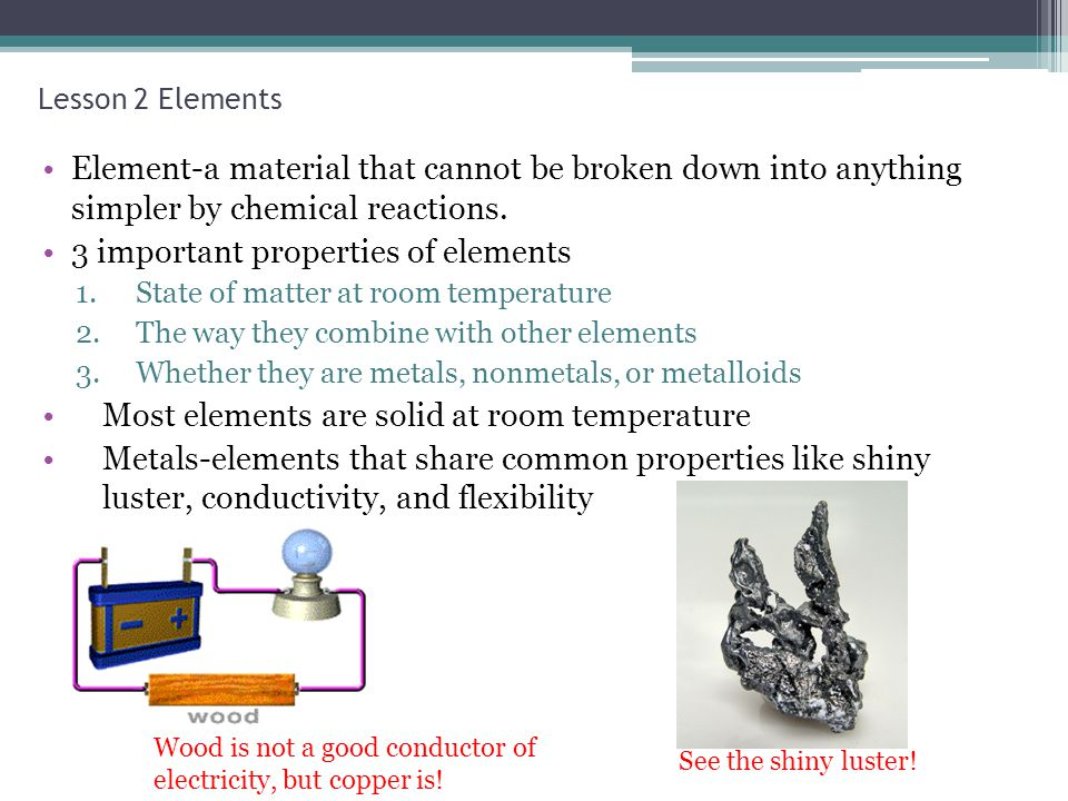 Lesson 2 Elements Element-a material that cannot be broken down into anything simpler by chemical reactions. 3 important properties of elements 1.Stat