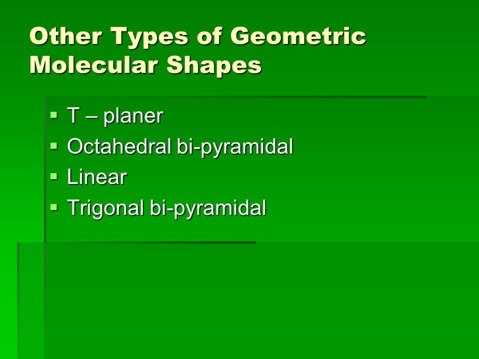 Other Types of Geometric Molecular Shapes  T – planer  Octahedral bi-pyramidal  Linear  Trigonal bi-pyramidal