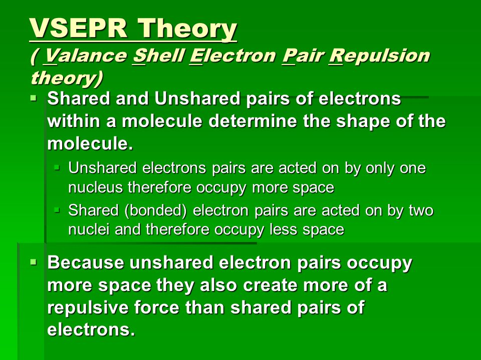 VSEPR Theory ( Valance Shell Electron Pair Repulsion theory)  Unshared electrons pairs are acted on by only one nucleus therefore occupy more space  Shared (bonded) electron pairs are acted on by two nuclei and therefore occupy less space