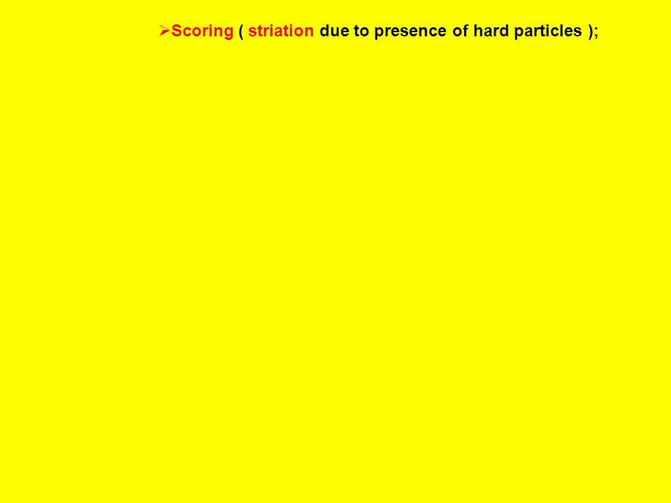  Scoring ( striation due to presence of hard particles );