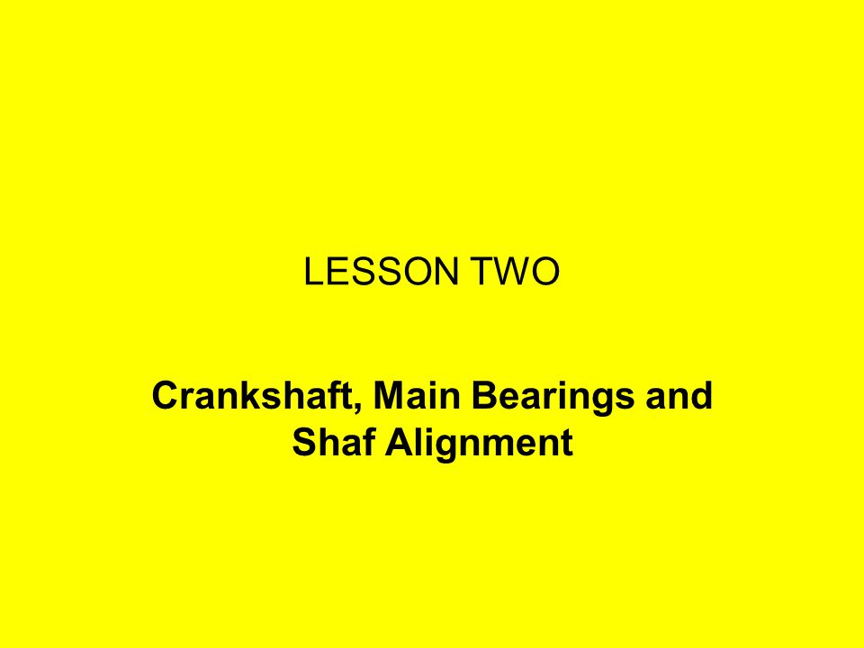 LESSON TWO Crankshaft, Main Bearings and Shaf Alignment