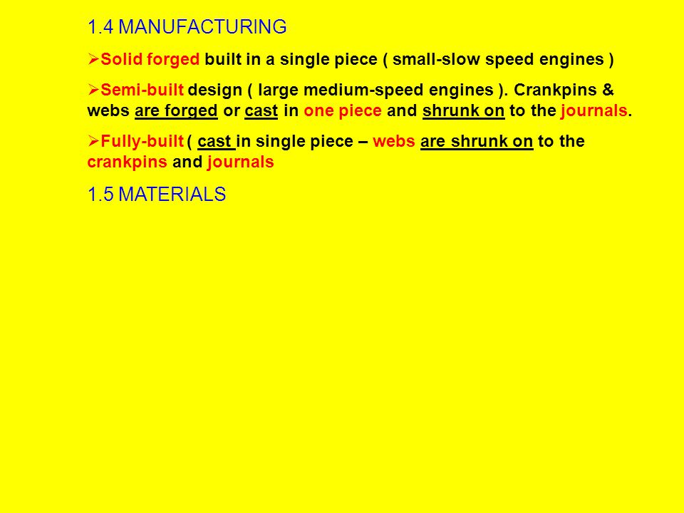 1.4 MANUFACTURING  Solid forged built in a single piece ( small-slow speed engines )  Semi-built design ( large medium-speed engines ).