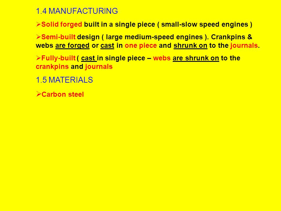 1.4 MANUFACTURING  Solid forged built in a single piece ( small-slow speed engines )  Semi-built design ( large medium-speed engines ).