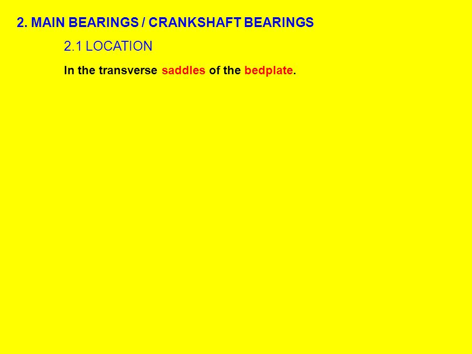2. MAIN BEARINGS / CRANKSHAFT BEARINGS 2.1 LOCATION In the transverse saddles of the bedplate.