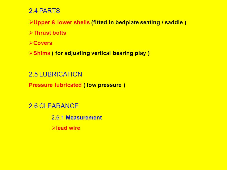2.4 PARTS  Upper & lower shells (fitted in bedplate seating / saddle )  Thrust bolts  Covers  Shims ( for adjusting vertical bearing play ) 2.5 LUBRICATION Pressure lubricated ( low pressure ) 2.6 CLEARANCE 2.6.1 Measurement  lead wire