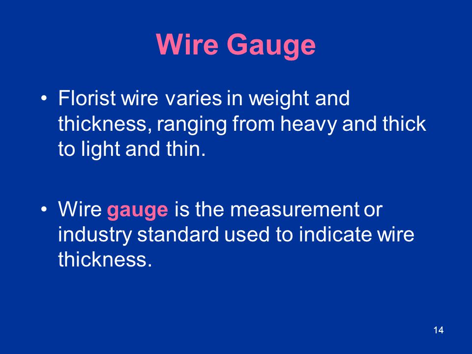 14 Wire Gauge Florist wire varies in weight and thickness, ranging from heavy and thick to light and thin. Wire gauge is the measurement or industry s