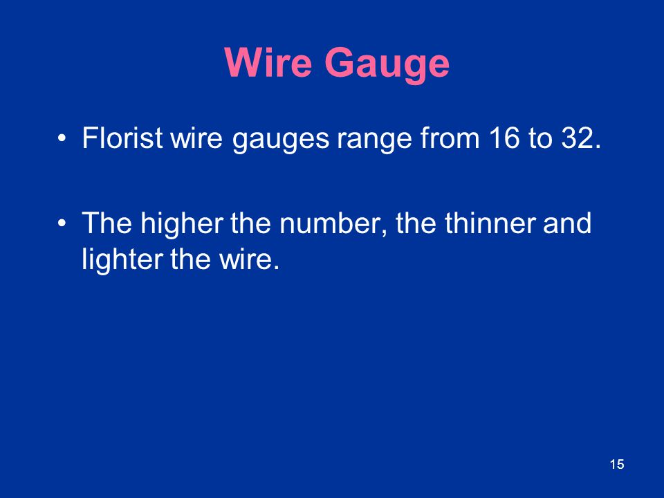 15 Wire Gauge Florist wire gauges range from 16 to 32. The higher the number, the thinner and lighter the wire.