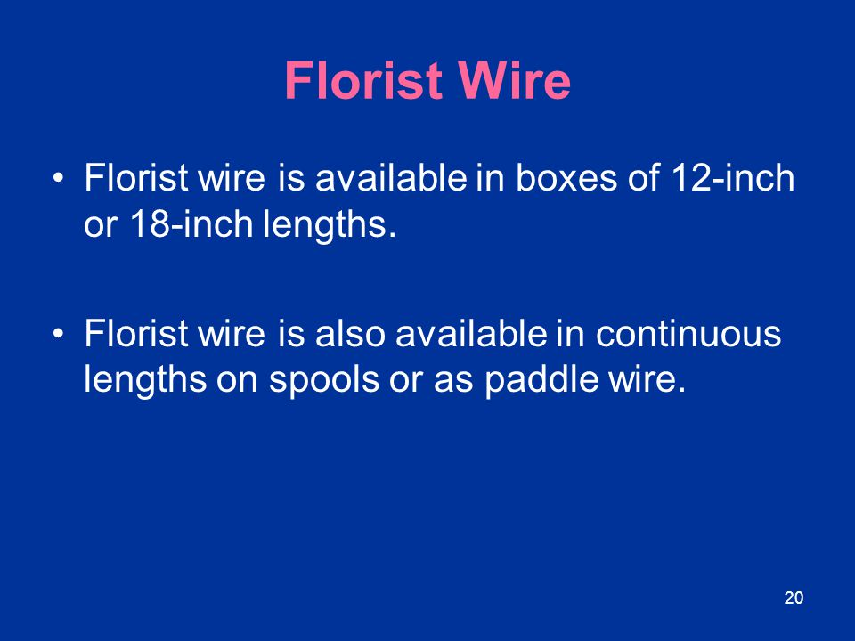 20 Florist Wire Florist wire is available in boxes of 12-inch or 18-inch lengths. Florist wire is also available in continuous lengths on spools or as