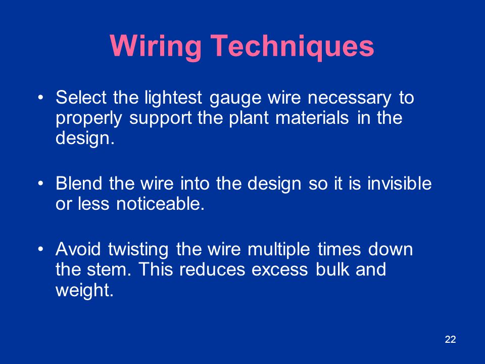 22 Wiring Techniques Select the lightest gauge wire necessary to properly support the plant materials in the design. Blend the wire into the design so