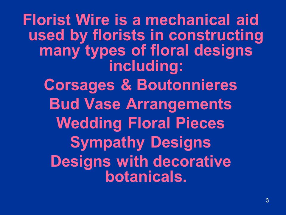 3 Florist Wire is a mechanical aid used by florists in constructing many types of floral designs including: Corsages & Boutonnieres Bud Vase Arrangeme