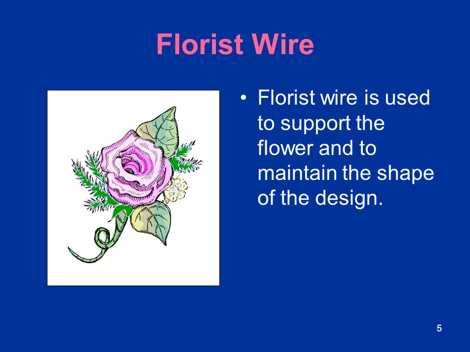 5 Florist Wire Florist wire is used to support the flower and to maintain the shape of the design.