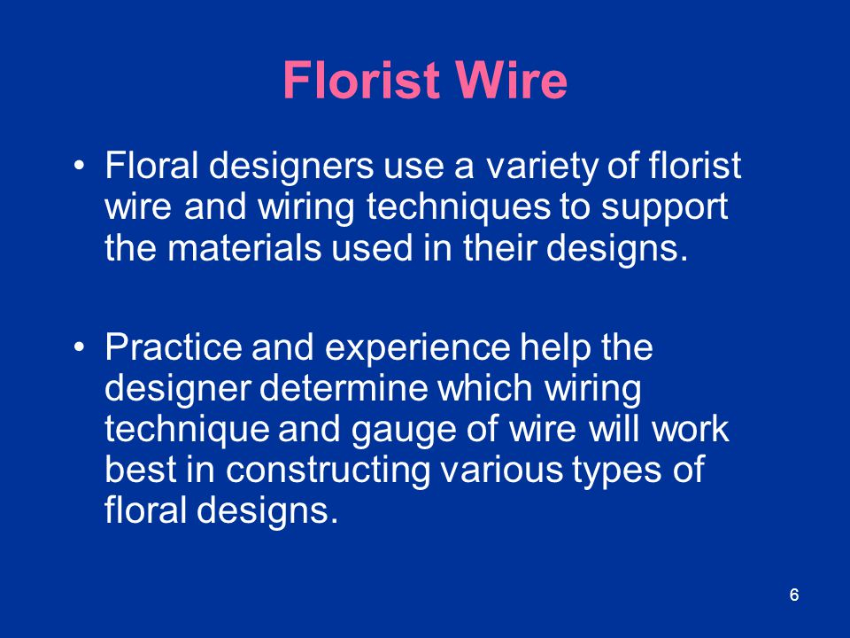 6 Florist Wire Floral designers use a variety of florist wire and wiring techniques to support the materials used in their designs. Practice and exper