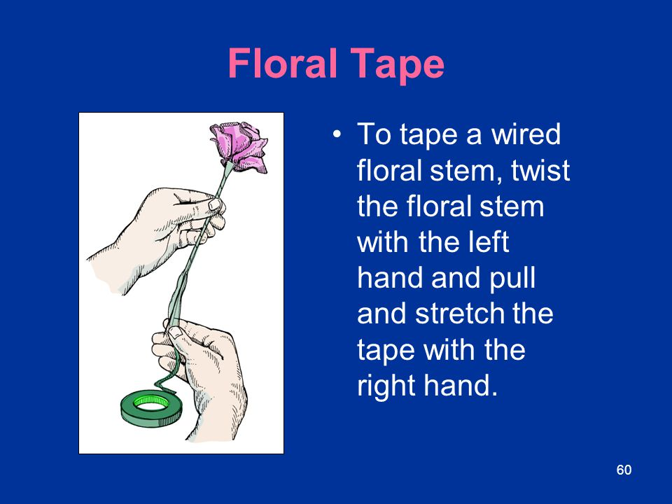60 Floral Tape To tape a wired floral stem, twist the floral stem with the left hand and pull and stretch the tape with the right hand.