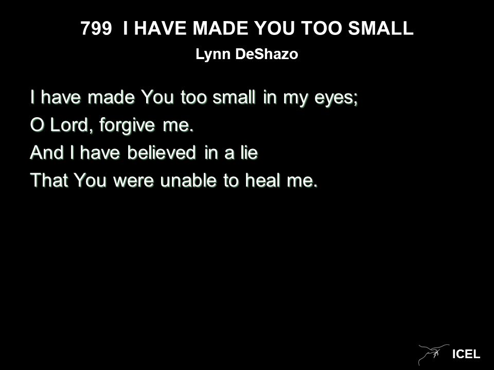 799 I HAVE MADE YOU TOO SMALL I have made You too small in my eyes; O Lord, forgive me.