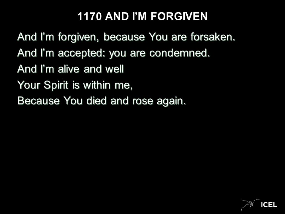 ICEL 1170 AND I'M FORGIVEN And I'm forgiven, because You are forsaken.