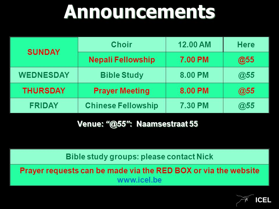 ICEL Venue: @55 : Naamsestraat 55 Announcements SUNDAY Choir12.00 AMHere Nepali Fellowship7.00 PM@55 WEDNESDAYBible Study8.00 PM@55 THURSDAYPrayer Meeting8.00 PM@55 FRIDAYChinese Fellowship7.30 PM@55 Bible study groups: please contact Nick Prayer requests can be made via the RED BOX or via the website www.icel.be