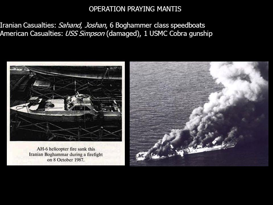 OPERATION PRAYING MANTIS Iranian Casualties: Sahand, Joshan, 6 Boghammer class speedboats American Casualties: USS Simpson (damaged), 1 USMC Cobra gunship